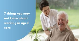 7 things you might not know about working in aged care
